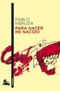 PARA NACER HE NACIDO de NERUDA, PABLO