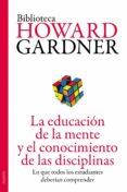 LA EDUCACIÓN DE LA MENTE Y EL CONOCIMIENTO DE LAS DISCIPLINAS de GARDNER, HOWARD