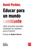 EDUCAR PARA UN MUNDO CAMBIANTE: ¿QUE NECESITAN APRENDER REALMENTE LOS ALUMNOS PARA EL FUTURO? di PERKINS, DAVID