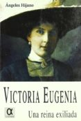 VICTORIA EUGENIA, UNA REINA EXILIADA di HIJANO, ANGELES