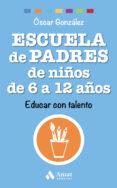 ESCUELA DE PADRES DE NIÑOS DE 6 A 12 AÑOS: EDUCAR CON TALENTO di GONZALEZ VAZQUEZ, OSCAR