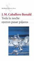 TODA LA NOCHE OYERON PASAR PAJAROS de CABALLERO BONALD, JOSE MANUEL