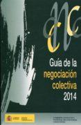 GUÍA DE LA NEGOCIACIÓN COLECTIVA, 2014 di VV.AA.