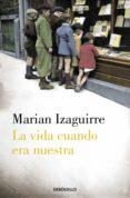 LA VIDA CUANDO ERA NUESTRA de IZAGUIRRE, MARIAN