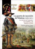 LA GUERRA DE SUCESION DE MANTUA (1628-1631): LOS TERCIOS DE FERNANDEZ DE CORDOBA Y DE SPINOLA EN ITALIA di MARTINEZ CANALES, FRANCISCO