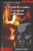 A MIGUEL HERNANDEZ LO MATARON LENTAMENTE di LOPEZ ALONSO, ANTONIO