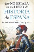 ESO NO ESTABA EN MI LIBRO DE HISTORIA DE ESPAÑA di GARCIA DEL JUNCO, FRANCISCO