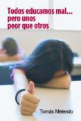 TODOS EDUCAMOS MAL PERO UNOS PEOR QUE OTROS (3ª ED.) di MELENDO, TOMAS
