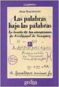 LAS PALABRAS BAJO LAS PALABRAS: LA TEORIA DE LOS ANAGRAMAS DE FER DINAND SAUSSURE de SAUSSURE, FERDINAND DE  STAROBINSKI, JEAN