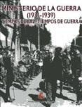MINISTERIO DE LA GUERRA (1931-1939): TIEMPOS DE PAZ, TIEMPOS DE G UERRA di VV.AA.