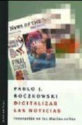 DIGITALIZAR LAS NOTICIAS : INNOVACIONES EN LOS DIARIOS ON LINE di BOCZKOWSKI , PABLO J.