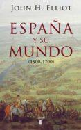 ESPAÑA Y SU MUNDO (1500 - 1700) di ELLIOTT, JOHN H.