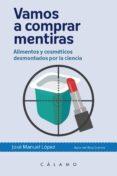 VAMOS A COMPRAR MENTIRAS: ALIMENTOS Y COSMETICOS DESMONTADOS POR LA CIENCIA di LOPEZ NICOLAS, JOSE MANUEL