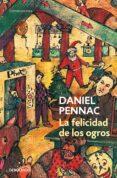 LA FELICIDAD DE LOS OGROS de PENNAC, DANIEL