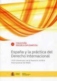 ESPAÑA Y LA PRACTICA DEL DERECHO INTERNACIONAL LXXV ANIVERSARIO DE LA ASESORIA JURIDICA INTERNACIONAL DEL MAEC di VV.AA.