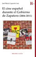 EL CINE ESPAÑOL DURANTE EL GOBIERNO DE ZAPATERO (2004-2011) de CAPARROS LERA, JOSE MARIA