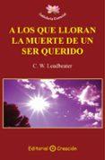 A LOS QUE LLORAN LA MUERTE DE UN SER QUERIDO de LEADBEATER, C.W.
