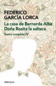 TEATRO COMPLETO (T. IV): DOÑA ROSITA LA SOLTERA O EL LENGUAJE DE LAS FLORES; LA CASA DE BERNARDA ALBA de GARCIA LORCA, FEDERICO