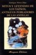 MITOS Y LEYENDAS DE LOS TAINOS, ANTIGUOS POBLADORES DE LAS ANTILL AS di PEREZ DIAZ, ENRIQUE