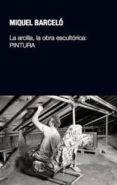 LA ARCILLA, LA OBRA ESCULTORICA: PINTURA di BARCELO, MIQUEL