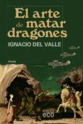 EL ARTE DE MATAR DRAGONES de VALLE, IGNACIO DEL