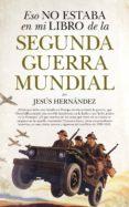 ESO NO ESTABA EN MI LIBRO DE LA SEGUNDA GUERRA MUNDIAL de HERNANDEZ, JESUS