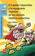 14 EL CAPITAN CALZONCILLOS Y LA REPUGNANTE REVANCHA DE LOS CALZO- NES ROBOTICO-RADIACTIVOS di PILKEY, DAV