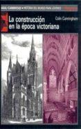 LA CONSTRUCCION EN LA EPOCA VICTORIANA di CUNNINGHAN, COLIN