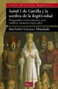 ISABEL I DE CASTILLA Y LA SOMBRA DE LA ILEGITIMIDAD: PROPAGANDA Y REPRESENTACION EN EL CONFLICTO SUCESORIO (1474-1482) de CARRASCO MANCHADO, ANA ISABEL