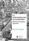 LA INDUSTRIALIZACIÓN EN SU LABERINTO. HISTORIAS DE EMPRESAS ARGEN TINAS. di ROUGIER, MARCELO
