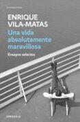 UNA VIDA ABSOLUTAMENTE MARAVILLOSA de VILA-MATAS, ENRIQUE