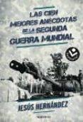 LAS CIEN MEJORES ANECDOTAS DE LA II GUERRA MUNDIAL de HERNANDEZ, JESUS