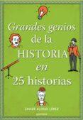 GRANDES GENIOS DE LA HISTORIA EN 25 HISTORIAS di ALONSO LOPEZ, JAVIER