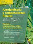 AGROJARDINERIA Y COMPOSICIONES FLORALES (VOL. 1): AGROJARDINERIA Y CULTIVO DE PLANTAS ORNAMENTALES de LOPEZ RUIZ, JOSE MARIA RUBIO GARCIA, JUAN RAMON