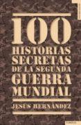 100 HISTORIAS SECRETAS DE LA II GUERRA MUNDIAL de HERNANDEZ, JESUS