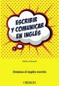 ESCRIBIR Y COMUNICAR EN INGLES: DOMINA EL INGLES ESCRITO di CARBONELL BASSET, DELFIN