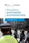 GUIA PRACTICA DE LA ACTUACION DE LA POLICIA LOCAL di MAGRO SERVET, VICENTE