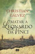 MATAR A LEONARDO DA VINCI de GALVEZ, CHRISTIAN