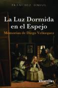LA LUZ DORMIDA EN EL ESPEJO. MEMORIAS DE DIEGO VELAZQUEZ di SINGUL LORONZO, FRANCISCO