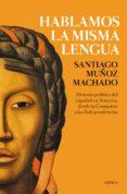 HABLAMOS LA MISMA LENGUA: HISTORIA POLITICA DEL ESPAÑOL EN AMERICA, DESDE LA CONQUISTA A LAS INDEPENDENCIAS de MUÑOZ MACHADO, SANTIAGO