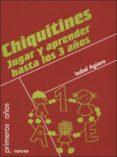 CHIQUITINES: JUGAR Y APRENDER HASTA LOS 3 AÑOS di AGUERA, ISABEL