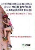 DIEZ COMPETENCIAS DOCENTES PARA SER MEJOR PROFESOR DE EDUCACION F ISICA di BLAZQUEZ SANCHEZ, DOMINGO