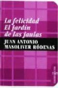 LA FELICIDAD: EL JARDIN DE LAS JAULAS di MASOLIVER RODENAS, JUAN ANTONIO