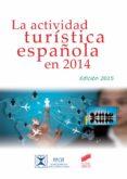 LA ACTIVIDAD TURISTICA ESPAÑOLA EN 2014 (ED. 2015) di VV.AA.