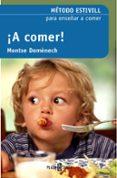 A COMER!: METODO ESTIVILL PARA ENSEÑAR A COMER (2ª ED.) de DOMENECH, MONTSERRAT  ESTIVILL, EDUARD