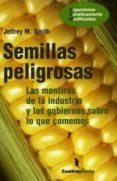 SEMILLAS PELIGROSAS: LAS MENTIRAS DE LA INDUSTRIA Y LOS GOBIERNOS SOBRE LO QUE COMEMOS di SMITH, JEFFREY M.