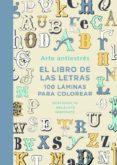 ARTE ANTIESTRES: EL LIBRO DE LAS LETRAS. 100 LAMINAS PARA COLOREAR di VV.AA.