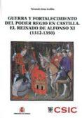 GUERRA Y FORTALECIMIENTO DEL PODER REGIO EN CASTILLA. EL REINADO DE ALFONSO XI (1312-1350) di ARIAS GUILLEN, FERNANDO