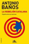 LA REBELION CATALANA: ESPAÑA ANTE SUS NACIONES de BAÑOS, ANTONIO