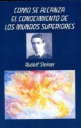 CÓMO SE ALCANZA EL CONOCIMIENTO DE LOS MUNDOS SUPERIORES di STEINER, RUDOLF